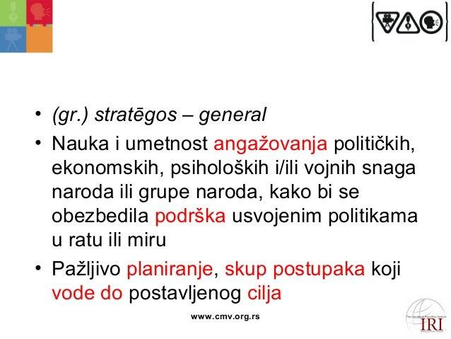 Strategija  • (gr.) stratēgos – general  • Nauka i umetnost angažovanja političkih,  ekonomskih, psiholoških i/ili vojnih ...