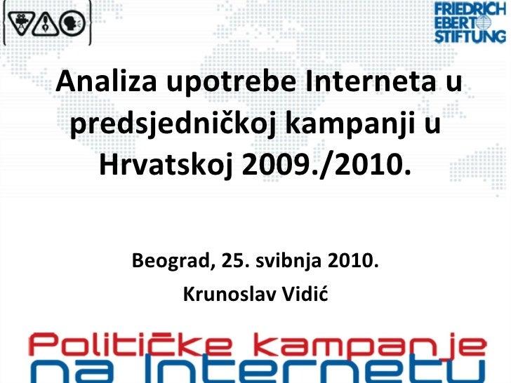Analiza upotrebe Interneta u predsjedničkoj kampanji u Hrvatskoj 2009./2010. Beograd, 25. svibnja 2010. Krunoslav Vidić