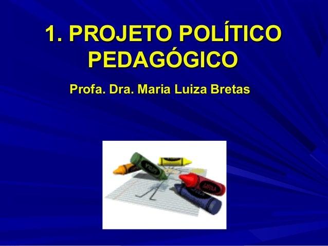 1. PROJETO POLÍTICO PEDAGÓGICO Profa. Dra. Maria Luiza Bretas