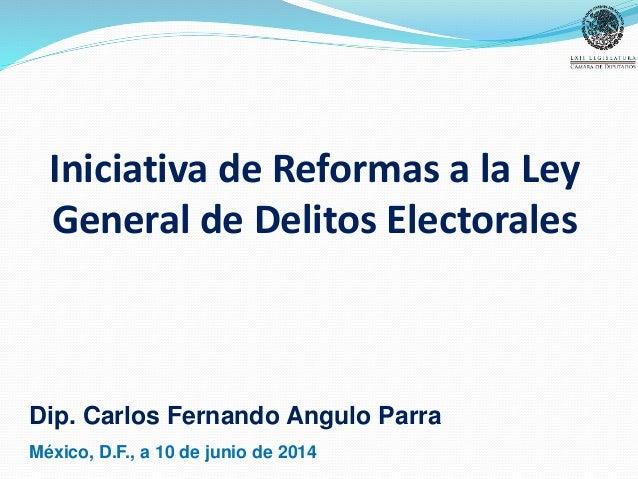 Iniciativa de Reformas a la Ley General de Delitos Electorales Dip. Carlos Fernando Angulo Parra México, D.F., a 10 de jun...