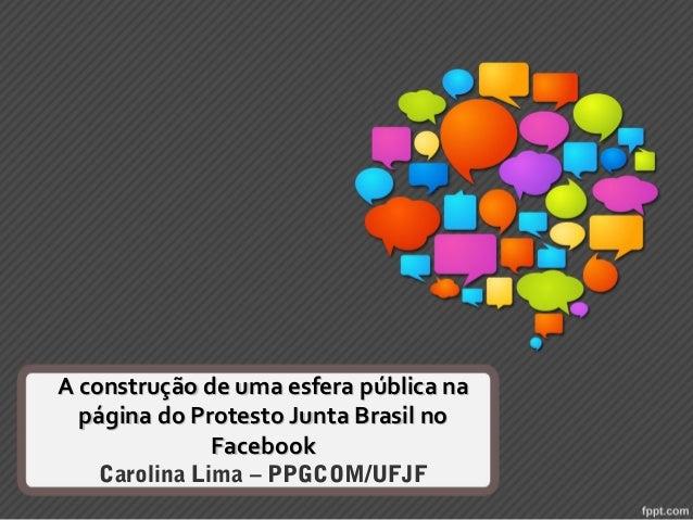 A construção de uma esfera pública na página do Protesto Junta Brasil no Facebook Carolina Lima – PPGCOM/UFJF