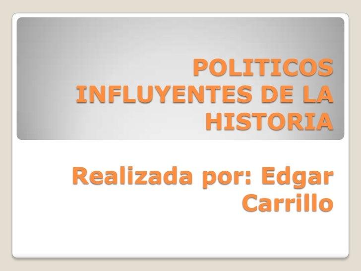 POLITICOSINFLUYENTES DE LA        HISTORIARealizada por: Edgar             Carrillo
