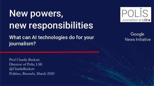 New powers, new responsibilities What can AI technologies do for your journalism? Prof Charlie Beckett Director of Polis, ...