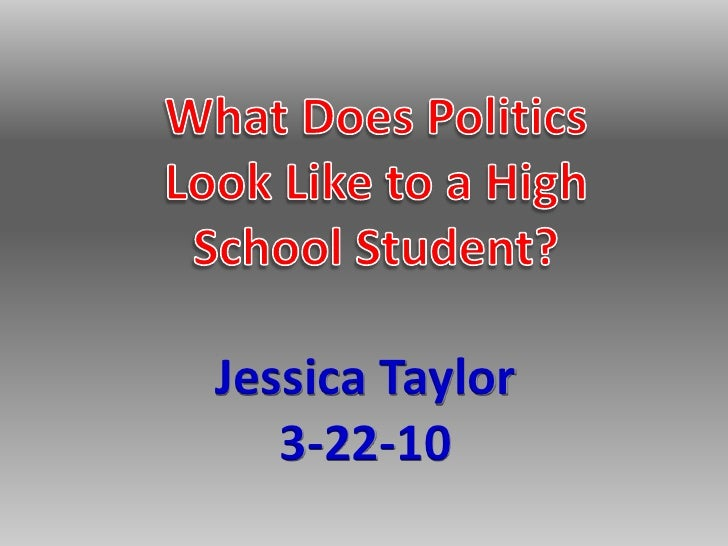 What Does Politics Look Like to a High School Student?<br />Jessica Taylor<br />3-22-10<br />