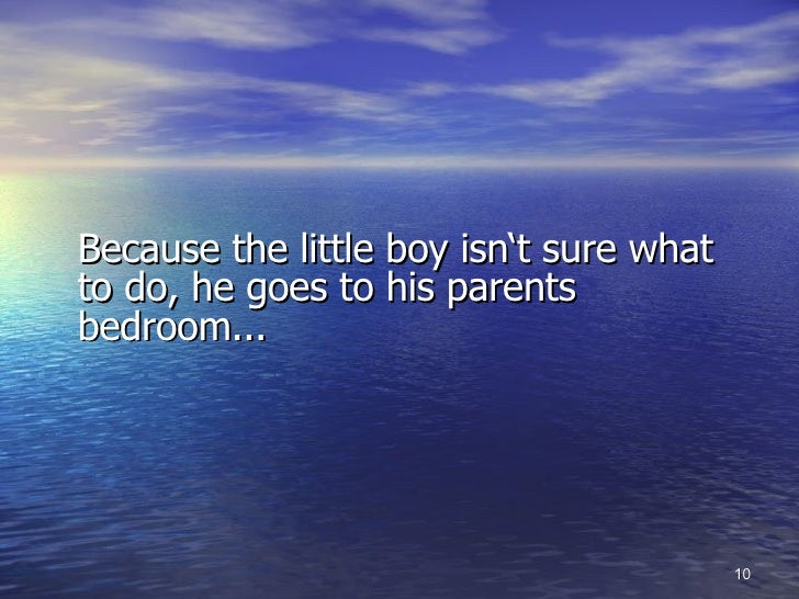 <ul><li>Because the little boy isn't sure what to do, he goes to his parents bedroom... </li></ul>