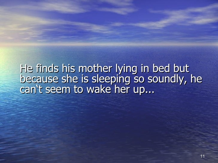 <ul><li>He finds his mother lying in bed but because she is sleeping so soundly, he can't seem to wake her up... </li></ul>