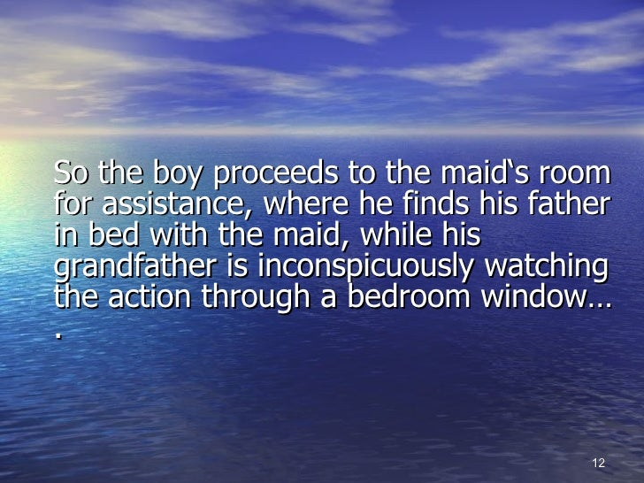 <ul><li>So the boy proceeds to the maid's room for assistance, where he finds his father in bed with the maid, while his g...