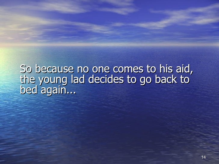 <ul><li>So because no one comes to his aid,  the young lad decides to go back to bed again... </li></ul>