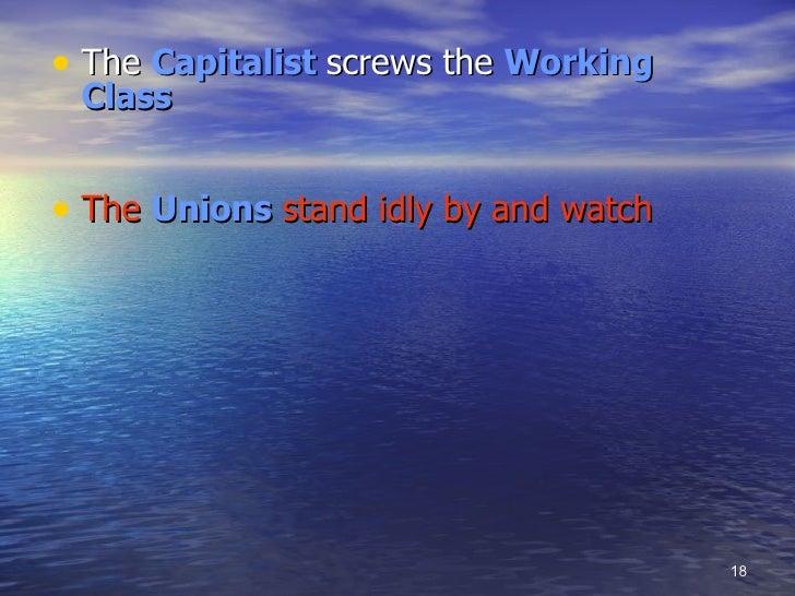 <ul><li>The  Capitalist  screws the   Working Class </li></ul><ul><li>The  Unions  stand idly by and watch </li></ul>