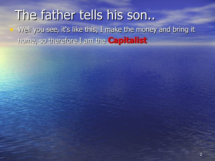 The father tells his son.. <ul><li>Well you see, it's like this, I make the money and bring it home, so therefore I am the...