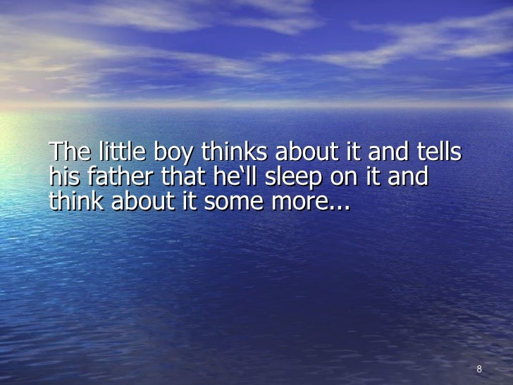 <ul><li>The little boy thinks about it and tells his father that he'll sleep on it and think about it some more... </li></ul>