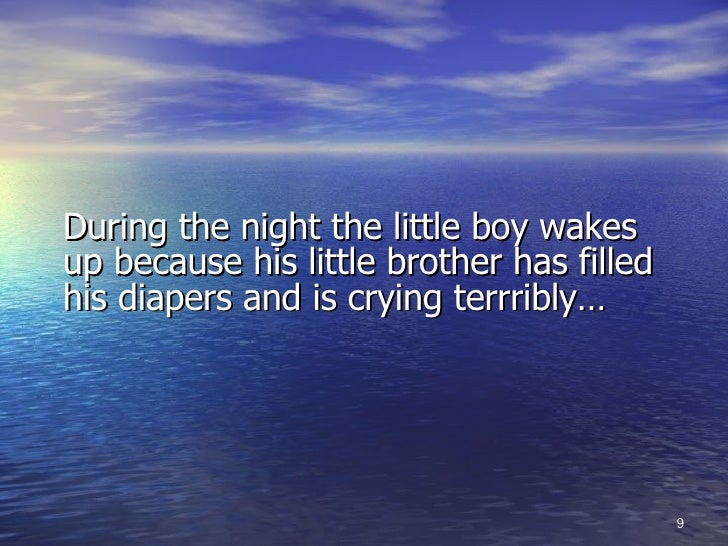<ul><li>During the night the little boy wakes up because his little brother has filled his diapers and is crying terrribly...