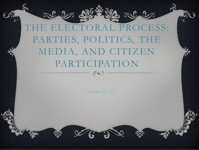 THE ELECTORAL PROCESS: PARTIES, POLITICS, THE MEDIA, AND CITIZEN PARTICIPATION Chapter 10/11