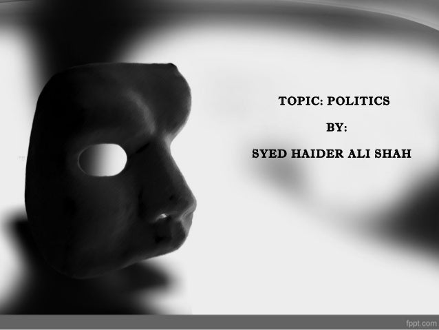 TOPIC: POLITICS BY: SYED HAIDER ALI SHAH