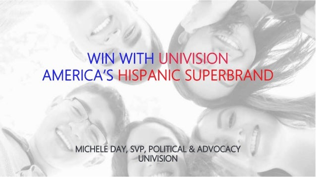 WIN WITH UNIVISION AMERICA'S HISPANIC SUPERBRAND MICHELE DAY, SVP, POLITICAL & ADVOCACY UNIVISION