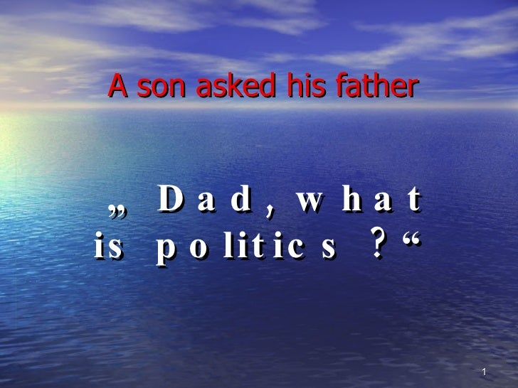 """A son asked his father """"  Dad, what is politics ?"""""""