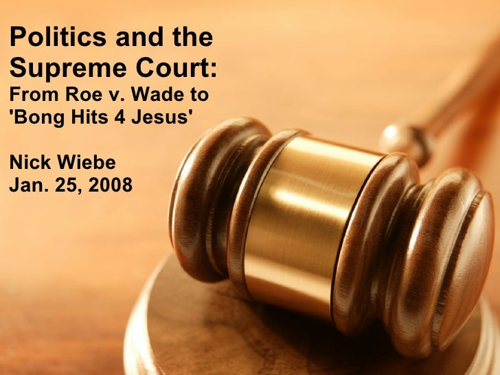 Politics and the Supreme Court: From Roe v. Wade to 'Bong Hits 4 Jesus'  Nick Wiebe Jan. 25, 2008