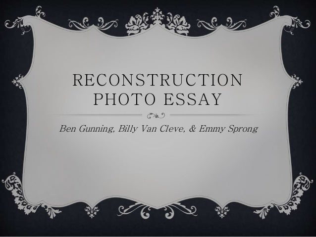 RECONSTRUCTION PHOTO ESSAY Ben Gunning, Billy Van Cleve, & Emmy Sprong