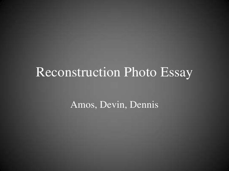 Reconstruction Photo Essay     Amos, Devin, Dennis