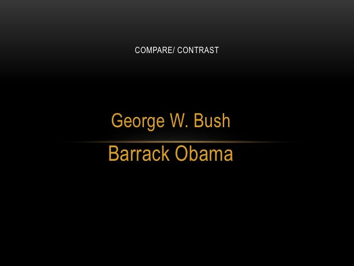 Compare/ Contrast<br />George W. Bush<br />Barrack Obama<br />