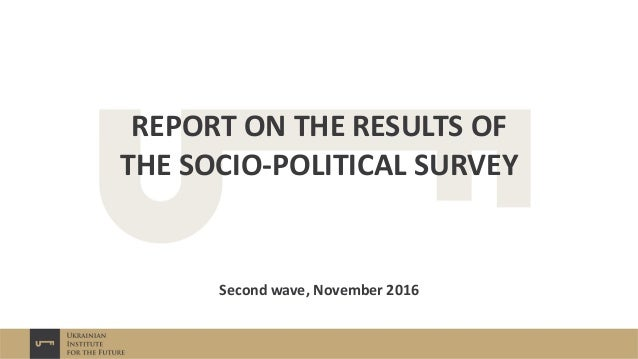 REPORT ON THE RESULTS OF THE SOCIO-POLITICAL SURVEY Друга хвиля, листопад 2016 р. Second wave, November 2016