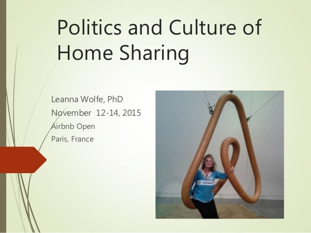 Politics and Culture of Home Sharing Leanna Wolfe, PhD November 12-14, 2015 Airbnb Open Paris, France