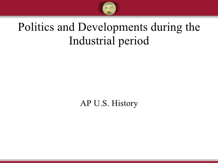 Politics and Developments during the Industrial period AP U.S. History