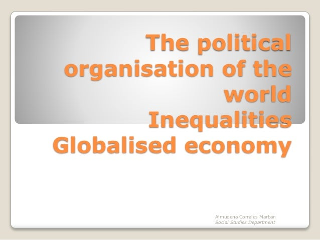 The political organisation of the world Inequalities Globalised economy Almudena Corrales Marbán Social Studies Department