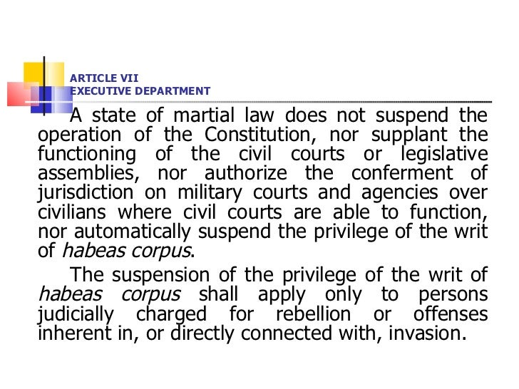 ARTICLE VII EXECUTIVE DEPARTMENT <ul><li>A state of martial law does not suspend the operation of the Constitution, nor su...