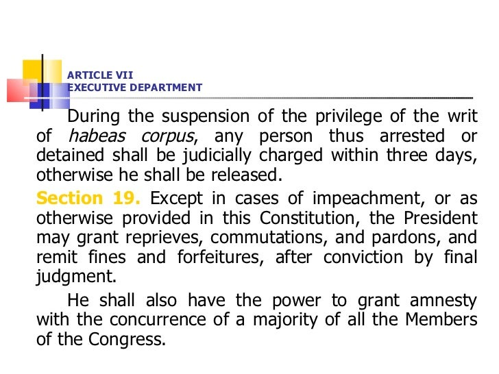 ARTICLE VII EXECUTIVE DEPARTMENT <ul><li>During the suspension of the privilege of the writ of  habeas corpus , any person...