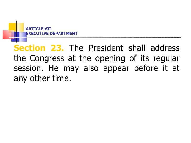 ARTICLE VII EXECUTIVE DEPARTMENT <ul><li>Section 23.  The President shall address the Congress at the opening of its regul...