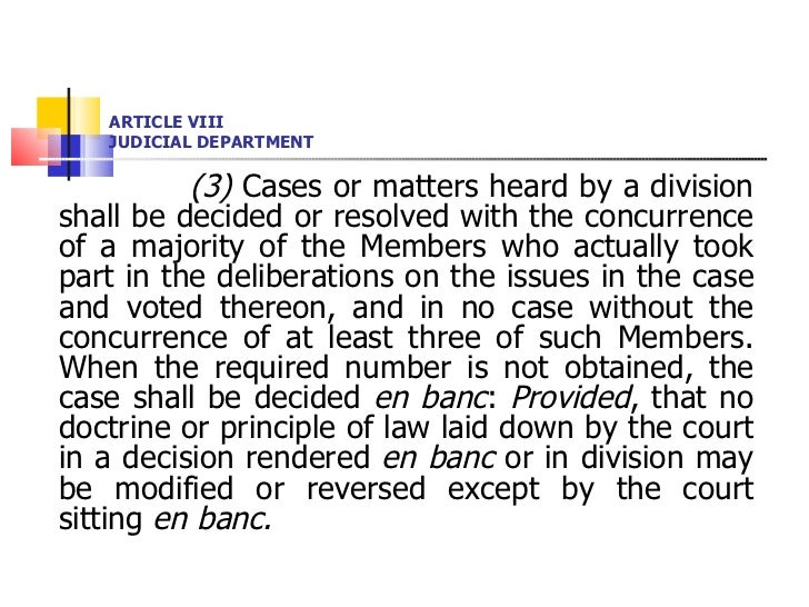 ARTICLE VIII JUDICIAL DEPARTMENT <ul><li>(3)  Cases or matters heard by a division shall be decided or resolved with the c...