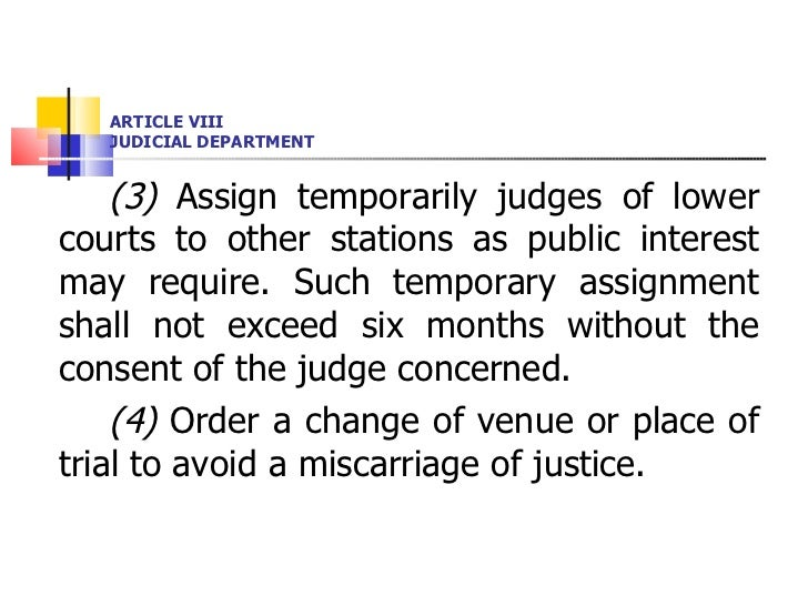 ARTICLE VIII JUDICIAL DEPARTMENT <ul><li>(3)  Assign temporarily judges of lower courts to other stations as public intere...