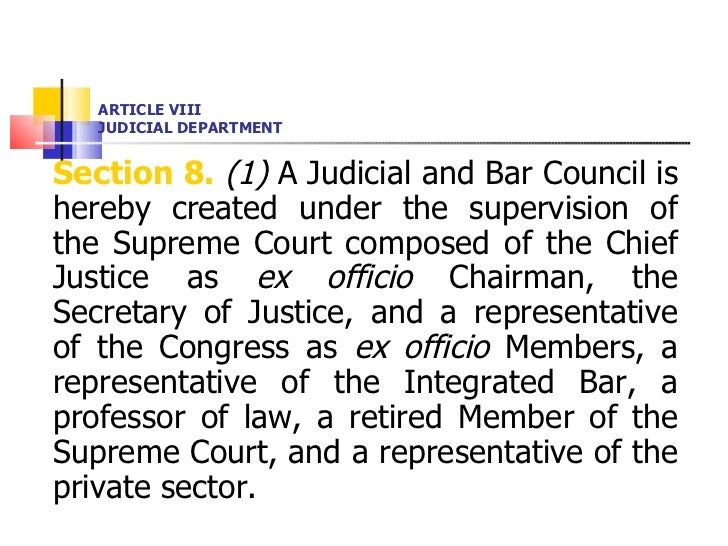 ARTICLE VIII JUDICIAL DEPARTMENT <ul><li>Section 8.   (1)  A Judicial and Bar Council is hereby created under the supervis...