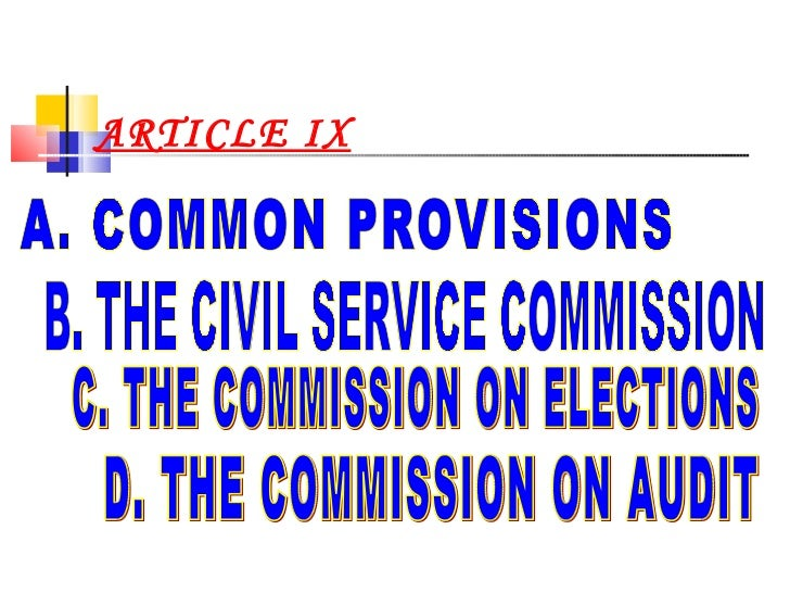 ARTICLE IX A. COMMON PROVISIONS B. THE CIVIL SERVICE COMMISSION  C. THE COMMISSION ON ELECTIONS D. THE COMMISSION ON AUDIT