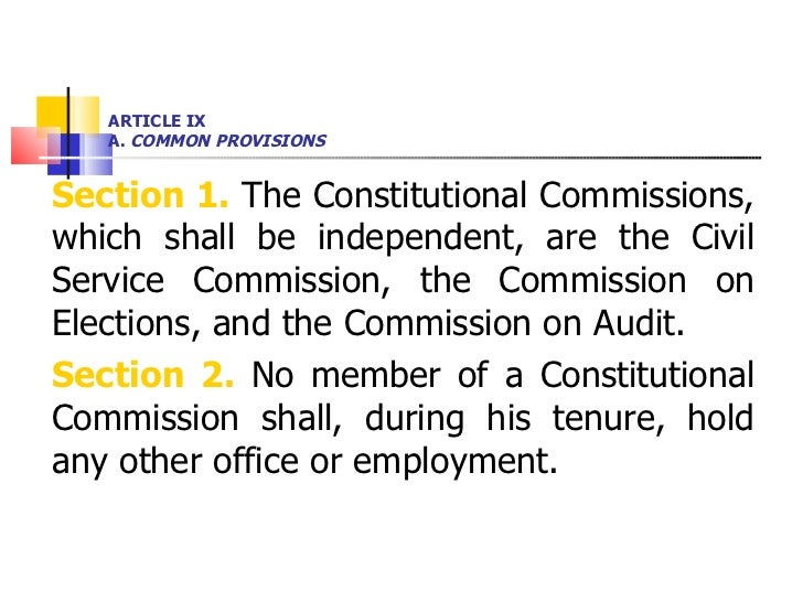 ARTICLE IX A.  COMMON PROVISIONS <ul><li>Section 1.  The Constitutional Commissions, which shall be independent, are the C...
