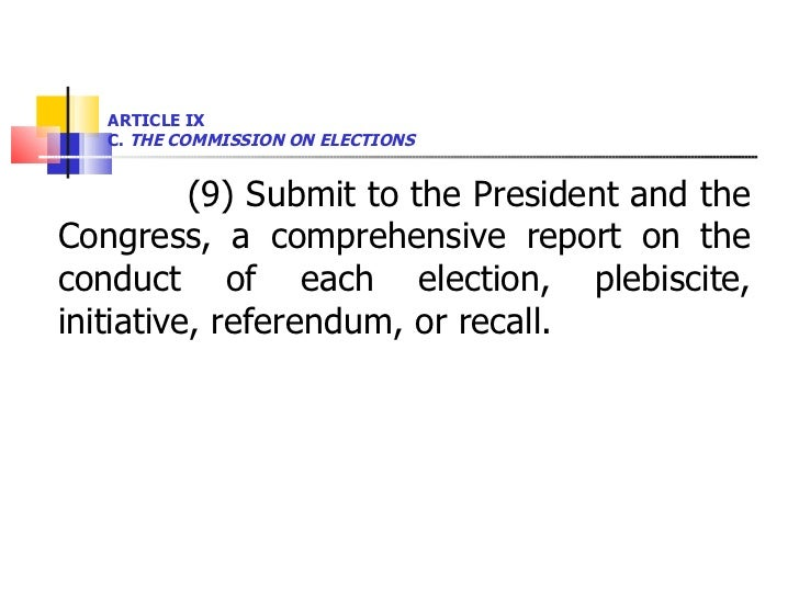 ARTICLE IX  C.  THE COMMISSION ON ELECTIONS <ul><li>(9) Submit to the President and the Congress, a comprehensive report o...