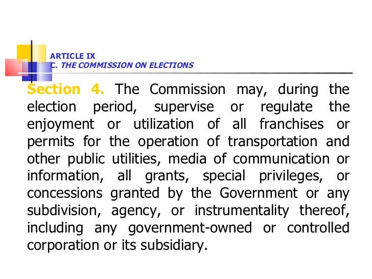 ARTICLE IX  C.  THE COMMISSION ON ELECTIONS <ul><li>Section 4.  The Commission may, during the election period, supervise ...
