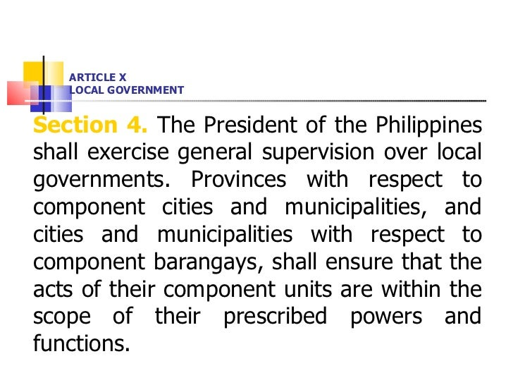 ARTICLE X LOCAL GOVERNMENT <ul><li>Section 4.  The President of the Philippines shall exercise general supervision over lo...