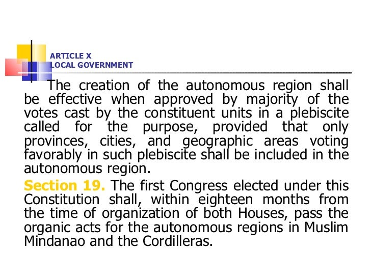 ARTICLE X LOCAL GOVERNMENT <ul><li>The creation of the autonomous region shall be effective when approved by majority of t...