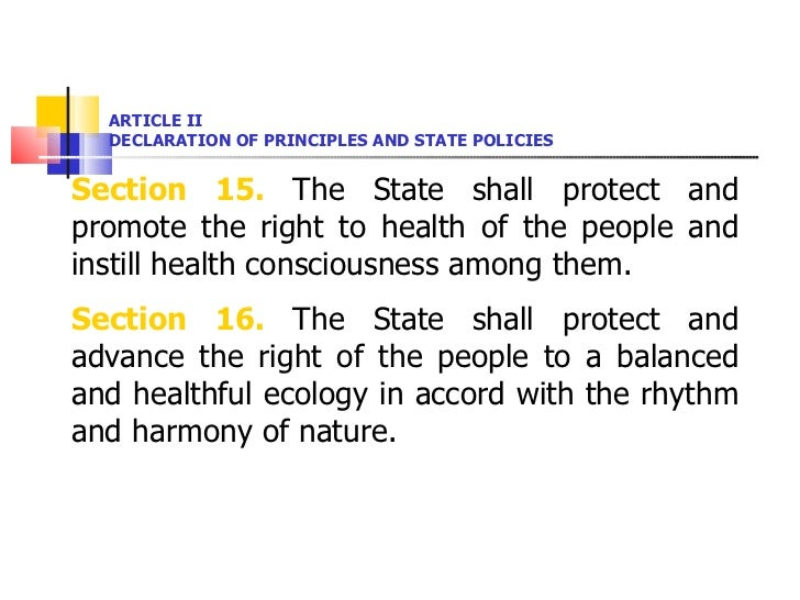 ARTICLE II DECLARATION OF PRINCIPLES AND STATE POLICIES <ul><li>Section 15.  The State shall protect and promote the right...