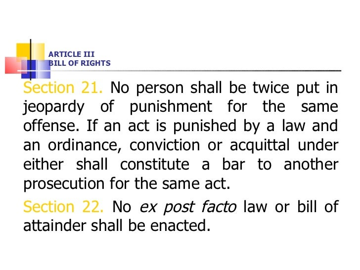 ARTICLE III BILL OF RIGHTS <ul><li>Section 21.  No person shall be twice put in jeopardy of punishment for the same offens...