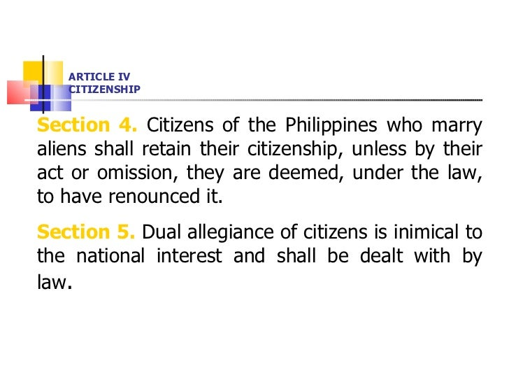 ARTICLE IV CITIZENSHIP <ul><li>Section 4.  Citizens of the Philippines who marry aliens shall retain their citizenship, un...