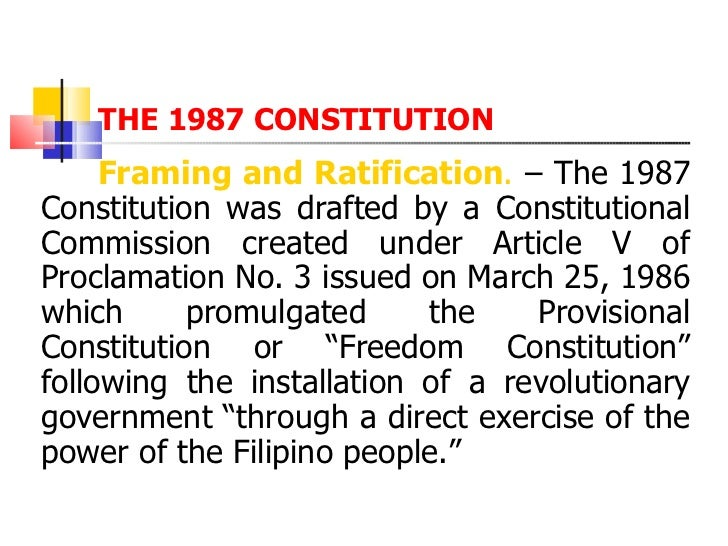 THE 1987 CONSTITUTION <ul><li>  Framing and Ratification .  – The 1987 Constitution was drafted by a Constitutional Commis...
