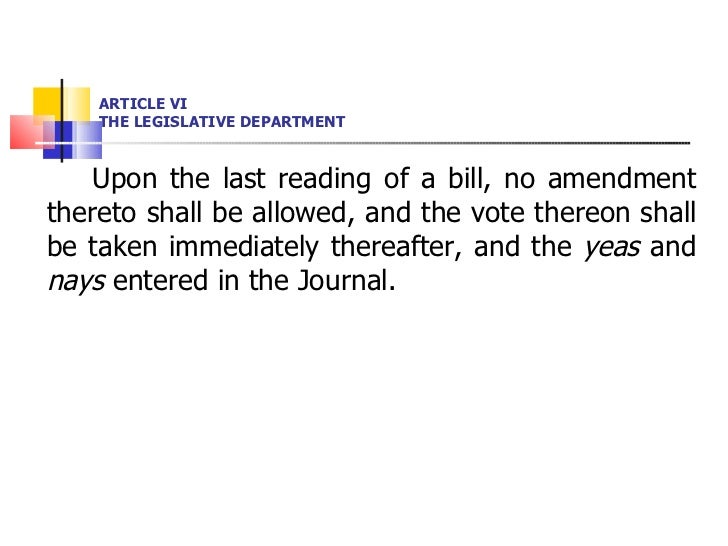 ARTICLE VI THE LEGISLATIVE DEPARTMENT <ul><li>Upon the last reading of a bill, no amendment thereto shall be allowed, and ...