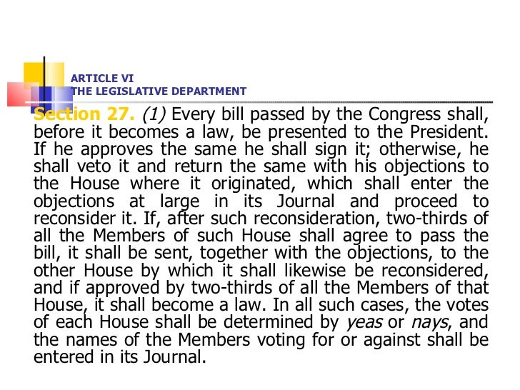 ARTICLE VI THE LEGISLATIVE DEPARTMENT <ul><li>Section 27.   (1)  Every bill passed by the Congress shall, before it become...