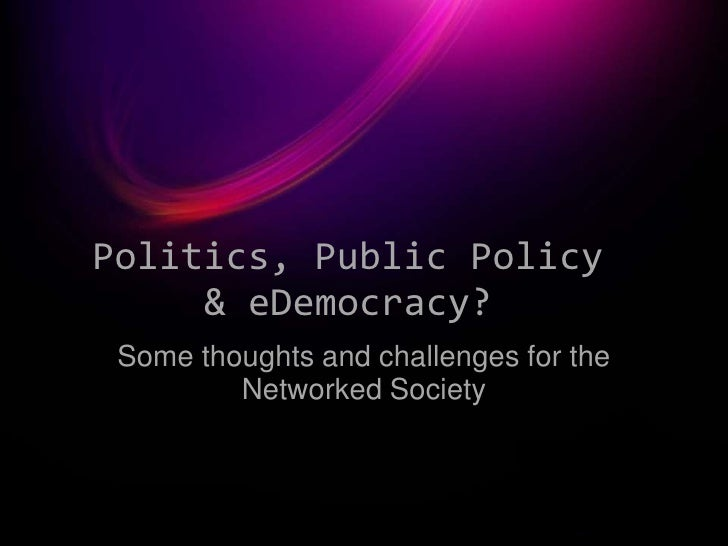 Politics, Public Policy      & eDemocracy?  Some thoughts and challenges for the          Networked Society