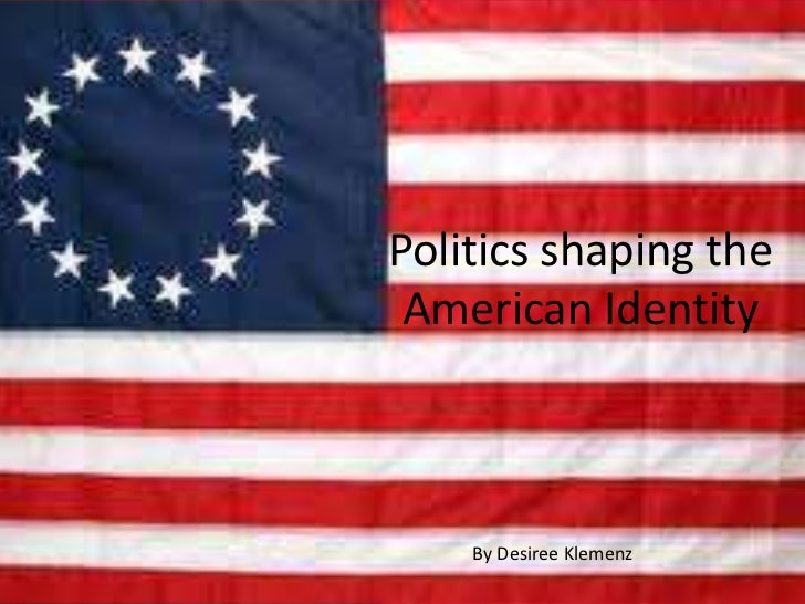 Politics shaping the American Identity    By Desiree Klemenz