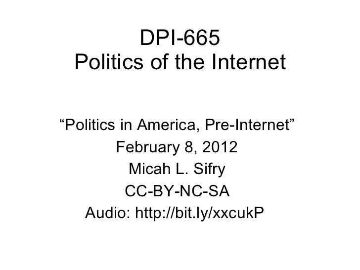 "DPI-665 Politics of the Internet "" Politics in America, Pre-Internet"" February 8, 2012 Micah L. Sifry CC-BY-NC-SA Audio: h..."