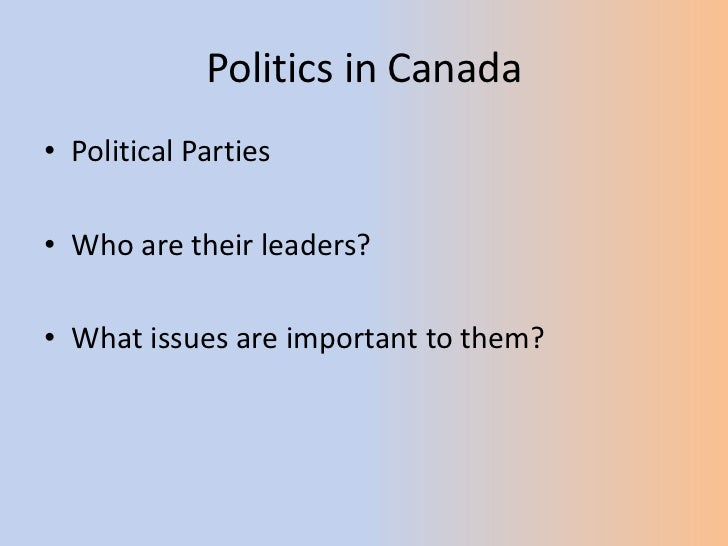 Politics in Canada<br />Political Parties<br />Who are their leaders?<br />What issues are important to them?<br />